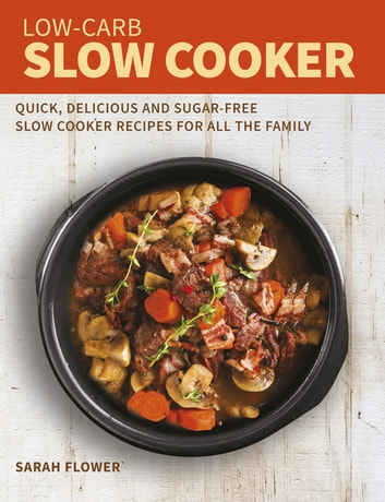 Low-Carb Slow Cooker - Quick, Delicious and Sugar-Free Slow Cooker Recipes for All the Family ebook by Sarah Flower