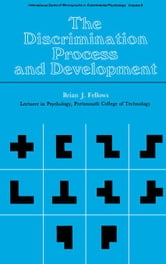 The Discrimination Process and Development: International Series of Monographs in Experimental Psychology ebook by Fellows, Brian J.