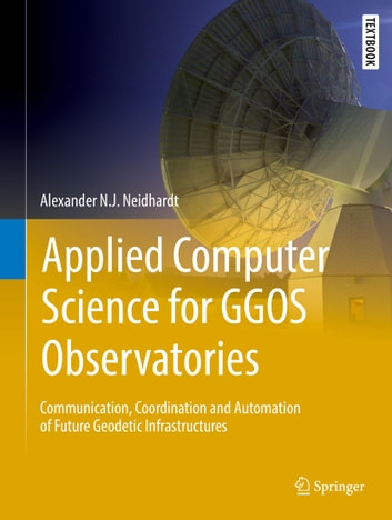 Applied Computer Science for GGOS Observatories - Communication, Coordination and Automation of Future Geodetic Infrastructures ebook by Alexander N.J. Neidhardt