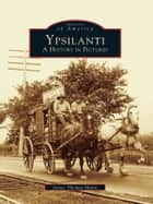 Ypsilanti - A History in Pictures eBook by James Thomas Mann