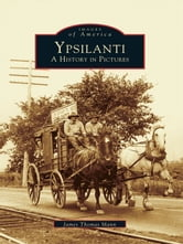 Ypsilanti: - A History in Pictures ebook by James Thomas Mann