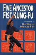 Five Ancestor Fist Kung Fu ebook by Alexander L. Co