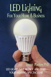 LED Lighting for your Home & Business: LED Lights Save Money and Make Your Home Lighting Spectacular ebook by Simon Marlow