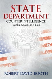 State Department Counterintelligence - Leaks, Spies, and Lies ebook by Robert David Booth