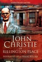 John Christie of Rillington Place - Biography of a Serial Killer ebook by Jonathan Oates