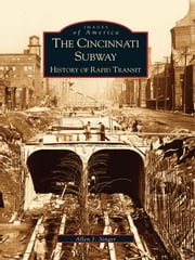 The Cincinnati Subway: - History of Rapid Transit ebook by Allen J. Singer