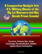 A Comparative Analysis Into U.S. Military Abuses at the My Lai Massacre and Abu Ghraib Prison Scandal: Terrorists, Vietnam War, Gangs, Psychology, Deradicalization, Models Explain Abuse Participation ebook by Progressive Management