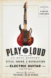 Play It Loud - An Epic History of the Style, Sound, and Revolution of the Electric Guitar ebook by Brad Tolinski, Alan di Perna