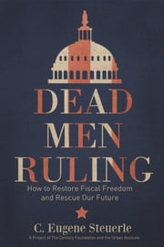 Dead Men Ruling - How to Restore Fiscal Freedom and Rescue Our Future ebook by C. Eugene Steuerle