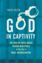 God in Captivity - The Rise of Faith-Based Prison Ministries in the Age of Mass Incarceration ebook by Tanya Erzen