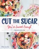 Cut the Sugar, You're Sweet Enough ebook by Ella Leche