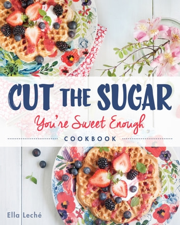 Cut the Sugar, You're Sweet Enough - Cookbook ebook by Ella Leche