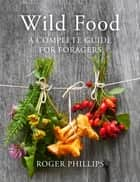Wild Food - A Complete Guide for Foragers ebook by Roger Phillips