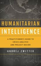 Humanitarian Intelligence - A Practitioner's Guide to Crisis Analysis and Project Design ebook by Andrej Zwitter