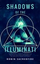 Shadows of the Illuminati - The Religious, Financial and Political Beliefs of the Secret Government & The New World Order Conspiracy ebook by Robin Sacredfire