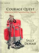 Courage Quest - Through Solo Adventure Travel ebook by Sally DeMasi