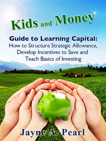 Kids and Money Guide to Learning Capital - How to Structure Strategic Allowance, Develop Incentives to Save and Teach Basics of Investing ebook by Jayne Pearl
