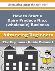 How to Start a Dairy Produce N.e.c (wholesale) Business (Beginners Guide) ebook by Sanda Winchester,Sam Enrico