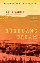 Dunhuang Dream ebook by Xu Xiaobin