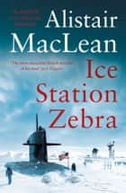 Ice Station Zebra ebook by Alistair MacLean