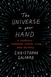 The Universe in Your Hand - A Journey Through Space, Time, and Beyond ebook by Christophe Galfard