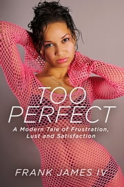 Too Perfect - A Modern Tale of Frustration, Lust and Satisfaction ebook by Frank James IV