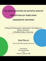 THE IDENTIFICATION OF AUTISTIC ADULTS' PERCEPTION OF THEIR OWN DIAGNOSTIC PATHWAY - A Research Dissertation submitted for the Degree of Master of Autism at Sheffield Hallam University ebook by Rod Morris