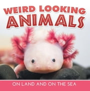 Weird Looking Animals On Land and On The Sea - Animal Encyclopedia for Kids - Wildlife ebook by Baby Professor