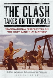 The Clash Takes on the World - Transnational Perspectives on The Only Band that Matters ebook by Samuel Cohen, Dr James Peacock
