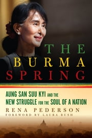 The Burma Spring: Aung San Suu Kyi and the New Struggle for the Soul of a Nation ebook by Rena Pederson
