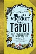 The Modern Witchcraft Book of Tarot - Your Complete Guide to Understanding the Tarot ebook by Skye Alexander