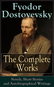 The Complete Works of Fyodor Dostoyevsky: Novels, Short Stories and Autobiographical Writings - The Entire Opus of the Great Russian Novelist, Journalist and Philosopher, including a Biography of the Author, Crime and Punishment, The Idiot, Notes from Underground, The Brothers Karamazov… ebook by Fyodor Dostoyevsky,Constance Garnett,C.J. Hogarth,Frederick Whishaw,Ethel Colburn Mayne,John Middleton Murry,S.S. Koteliansky