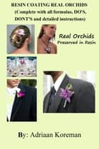 Resin Coating Real Orchids. Complete with all formulas, do's, dont's and detailed instructions. ebook by Adriaan Koreman