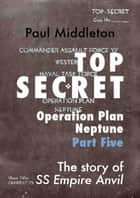 Top Secret: Operation Plan Neptune Part Five ebook by Paul Middleton