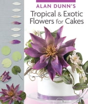 Alan Dunn's Tropical & Exotic Flowers for Cakes ebook by Alan Dunn