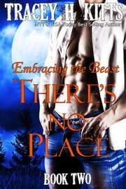 There's No Place: Embracing the Beast - There's No Place, #2 ebook by Tracey H. Kitts