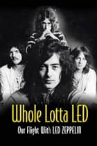 Whole Lotta Led - Our Flight With Led Zeppelin ebook by Ralph Hulett, Jerry Prochnicky