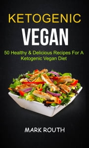 Ketogenic Vegan: 50 Healthy & Delicious Recipes For A Ketogenic Vegan Diet ebook by Mark Routh