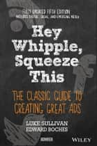 Hey, Whipple, Squeeze This - The Classic Guide to Creating Great Ads ebook by Luke Sullivan, Edward Boches