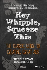 Hey, Whipple, Squeeze This - The Classic Guide to Creating Great Ads ebook by Luke Sullivan,Edward Boches