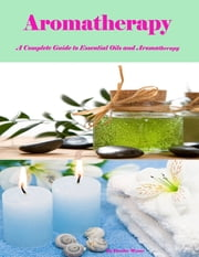 Aromatherapy - A Complete Guide to Essential Oils and Aromatherapy ebook by Deedee Moore