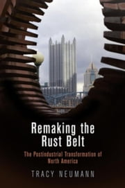 Remaking the Rust Belt: The Postindustrial Transformation of North America ebook by Neumann, Tracy