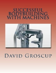 Successful Bodybuilding with Machines ebook by David Groscup
