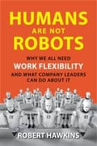 Humans Are Not Robots - Why We All Need Work Flexibility and What Company Leaders Can Do About It ebook by Robert Hawkins
