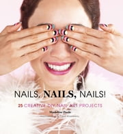 Nails, Nails, Nails! - 25 Creative DIY Nail Art Projects ebook by Madeline Poole,Lara Rossignol