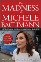 The Madness of Michele Bachmann - A Broad-Minded Survey of a Small-Minded Candidate ebook by Ken Avidor,Karl Bremer,Eva Young