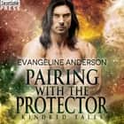 Pairing with the Protector - A Kindred Tales Novel audiobook by Evangeline Anderson