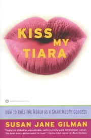 Kiss My Tiara - How to Rule the World as a SmartMouth Goddess ebook by Susan Jane Gilman