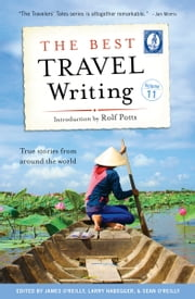 The Best Travel Writing, Volume 11 - True Stories from Around the World ebook by James O'Reilly,Larry Habegger,Sean O'Reilly