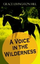 A Voice in the Wilderness - Western Classic from the Renowned Author of The Enchanted Barn, The Girl from Montana, Flower Brides and The Challengers ebook by